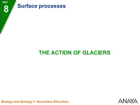 UNIT 8 Surface processes Biology and Geology 3. Secondary Education THE ACTION OF GLACIERS.