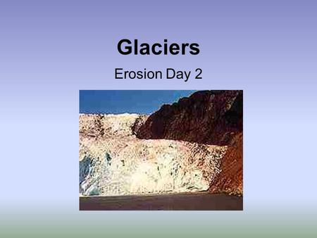 Glaciers Erosion Day 2 Glaciers Cause Erosion While they may look like big solid masses frozen in place, glaciers are really rivers of ice slowly flowing.