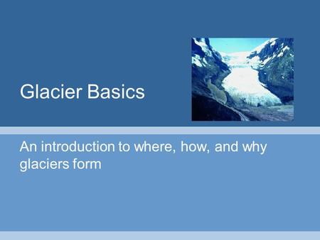 Glacier Basics An introduction to where, how, and why glaciers form.