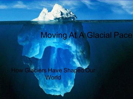 Moving At A Glacial Pace How Glaciers Have Shaped Our World.