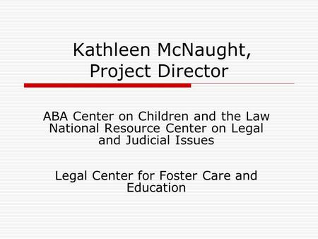 Kathleen McNaught, Project Director ABA Center on Children and the Law National Resource Center on Legal and Judicial Issues Legal Center for Foster Care.