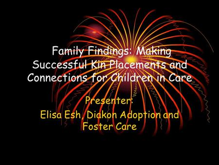 Family Findings: Making Successful Kin Placements and Connections for Children in Care Presenter: Elisa Esh, Diakon Adoption and Foster Care.