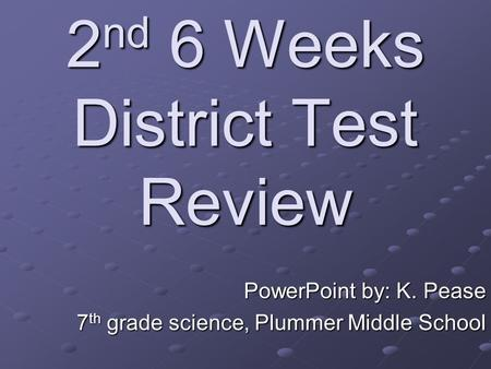 <strong>2</strong> nd 6 Weeks District Test Review PowerPoint by: K. Pease 7 th <strong>grade</strong> science, Plummer Middle School.