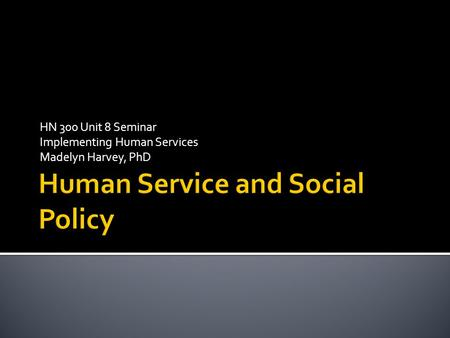 HN 300 Unit 8 Seminar Implementing Human Services Madelyn Harvey, PhD.