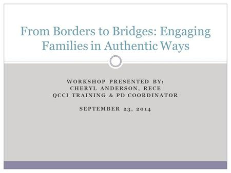 WORKSHOP PRESENTED BY: CHERYL ANDERSON, RECE QCCI TRAINING & PD COORDINATOR SEPTEMBER 23, 2014 From Borders to Bridges: Engaging Families in Authentic.