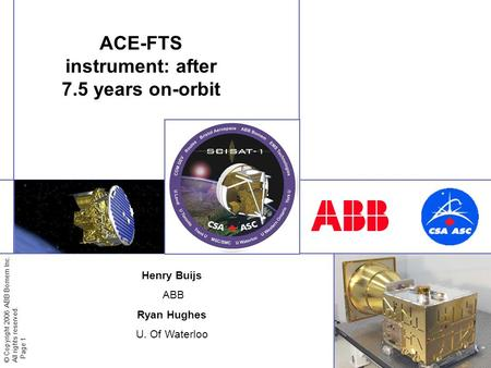 © Copyright 2006 ABB Bomem Inc. All rights reserved. Page 1 ACE-FTS instrument: after 7.5 years on-orbit Henry Buijs ABB Ryan Hughes U. Of Waterloo.