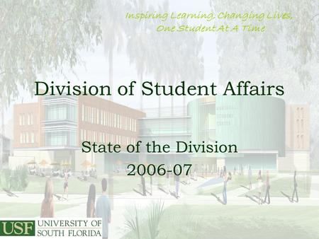 1 Division of Student Affairs State of the Division 2006-07 Inspiring Learning, Changing Lives, One Student At A Time.