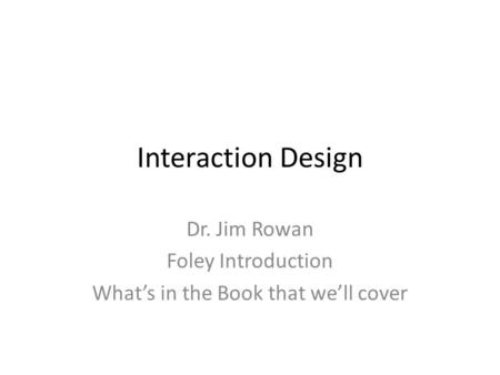 Interaction Design Dr. Jim Rowan Foley Introduction What's in the Book that we'll cover.