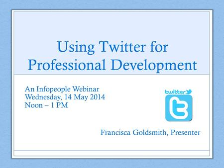 Using Twitter for Professional Development An Infopeople Webinar Wednesday, 14 May 2014 Noon – 1 PM Francisca Goldsmith, Presenter.
