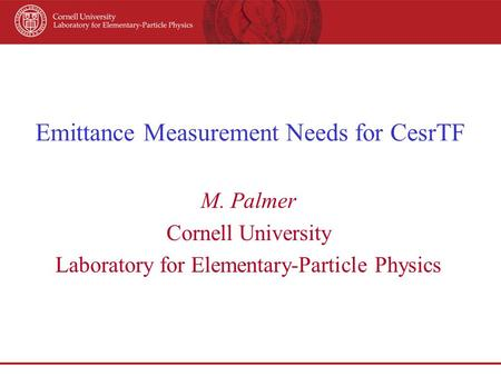 Emittance Measurement Needs for CesrTF M. Palmer Cornell University Laboratory for Elementary-Particle Physics.