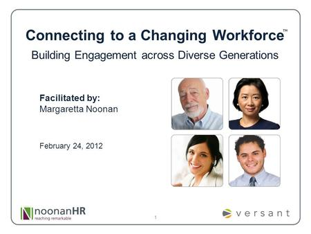 1 Connecting to a Changing Workforce Building Engagement across Diverse Generations Facilitated by: Margaretta Noonan February 24, 2012.