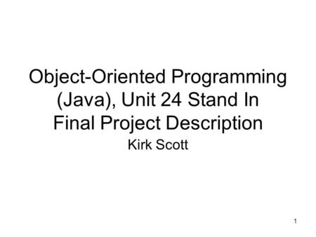 1 Object-Oriented Programming (Java), Unit 24 Stand In Final Project Description Kirk Scott.