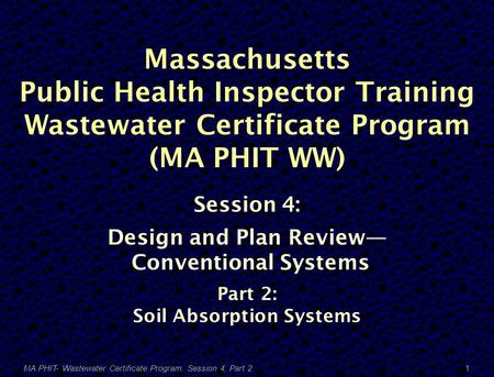 Massachusetts Public Health Inspector Training Wastewater Certificate Program (MA PHIT WW) Session 4: Design and Plan Review— Conventional Systems Part.