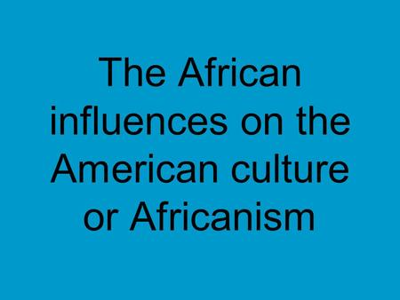 The African influences on the American culture or Africanism.
