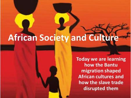 African Society and Culture Today we are learning how the Bantu migration shaped African cultures and how the slave trade disrupted them.