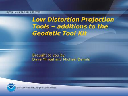Low Distortion Projection Tools – additions to the Geodetic Tool Kit Brought to you by Dave Minkel and Michael Dennis.