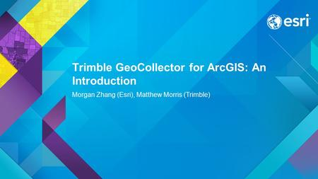 Trimble GeoCollector for ArcGIS: An Introduction Morgan Zhang (Esri), Matthew Morris (Trimble)