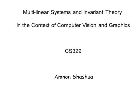 Multi-linear Systems and Invariant Theory in the Context of Computer Vision and Graphics CS329 Amnon Shashua.
