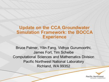 Update on the CCA Groundwater Simulation Framework: the BOCCA Experience Bruce Palmer, Yilin Fang, Vidhya Gurumoorthi, James Fort, Tim Scheibe Computational.