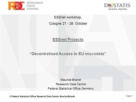 "© Federal Statistical Office, Research Data Centre, Maurice Brandt Folie 1 ESSnet Projects ""Decentralised Access to EU microdata"" Maurice Brandt Research."