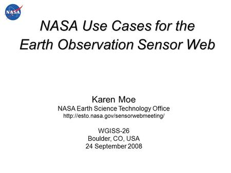 NASA Use Cases for the Earth Observation Sensor Web Karen Moe NASA Earth Science Technology Office  WGISS-26 Boulder,