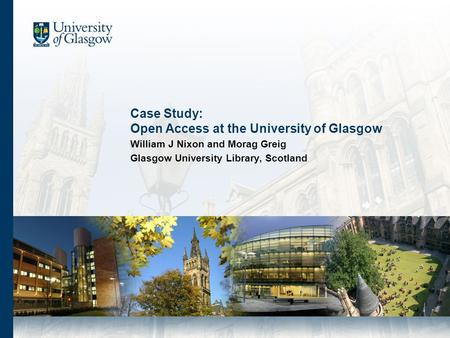 Case Study: Open Access at the University of Glasgow William J Nixon and Morag Greig Glasgow University Library, Scotland.