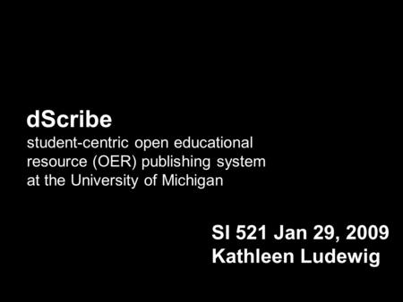 DScribe student-centric open educational resource (OER) publishing system at the University of Michigan SI 521 Jan 29, 2009 Kathleen Ludewig.