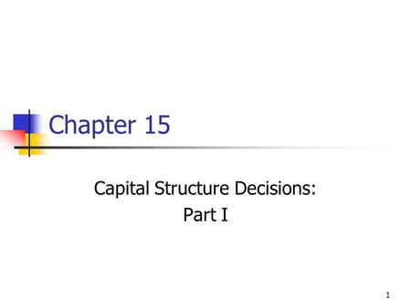 1 Chapter 15 Capital Structure Decisions: Part I.