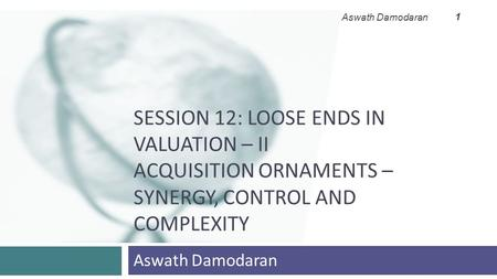 SESSION 12: LOOSE ENDS IN VALUATION – II ACQUISITION ORNAMENTS – SYNERGY, CONTROL AND COMPLEXITY Aswath Damodaran 1.