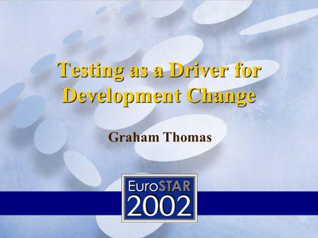 Testing as a Driver for Development Change Wall Street Systems Graham Thomas.