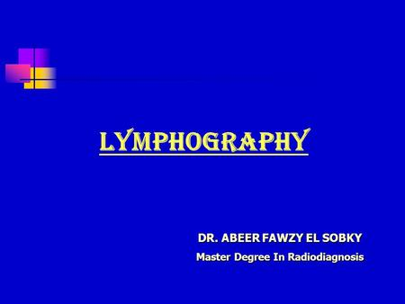 DR. ABEER FAWZY EL SOBKY Master Degree In Radiodiagnosis Lymphography.