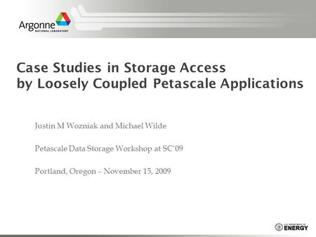 Case Studies in Storage Access by Loosely Coupled Petascale Applications Justin M Wozniak and Michael Wilde Petascale Data Storage Workshop at SC'09 Portland,