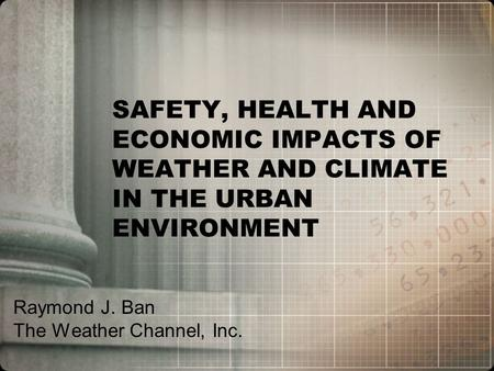 SAFETY, HEALTH AND ECONOMIC IMPACTS OF WEATHER AND CLIMATE IN THE URBAN ENVIRONMENT Raymond J. Ban The Weather Channel, Inc.
