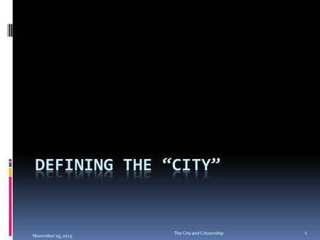 November 19, 2015 1 The City and Citizenship. General Definitions  a large and densely populated urban area; may include several independent administrative.