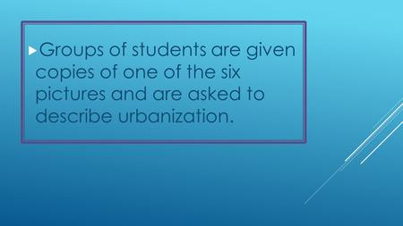  Groups of students are given copies of one of the six pictures and are asked to describe urbanization.
