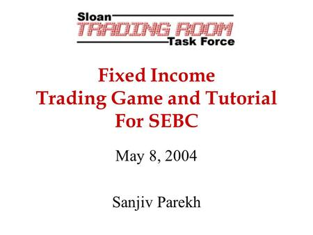Fixed Income Trading Game and Tutorial For SEBC May 8, 2004 Sanjiv Parekh.
