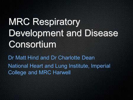 MRC Respiratory Development and Disease Consortium Dr Matt Hind and Dr Charlotte Dean National Heart and Lung Institute, Imperial College and MRC Harwell.
