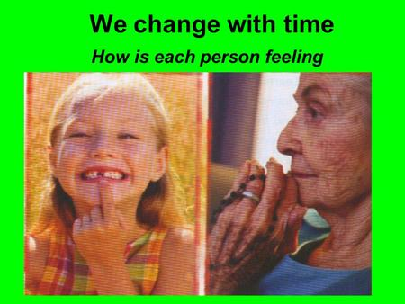 We change with time How is each person feeling. The picture shows the way we are at the beginning of our life. The young girl is fit and healthy. She.