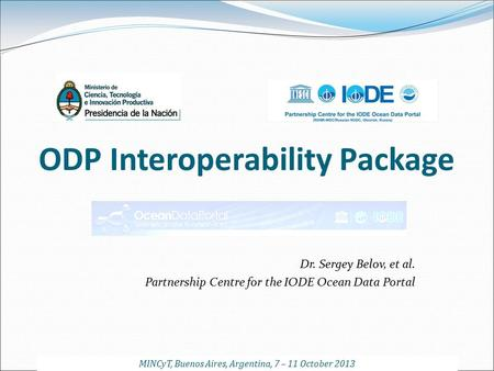 ODP Interoperability Package Dr. Sergey Belov, et al. Partnership Centre for the IODE Ocean Data Portal MINCyT, Buenos Aires, Argentina, 7 – 11 October.