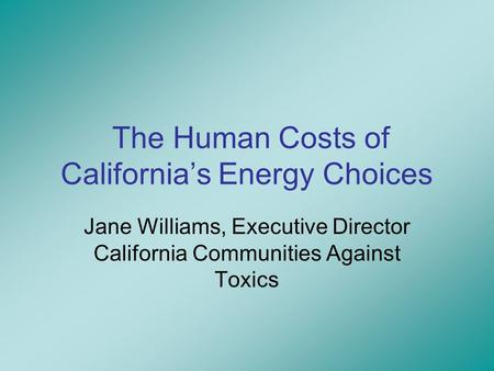The Human Costs of California's Energy Choices Jane Williams, Executive Director California Communities Against Toxics.
