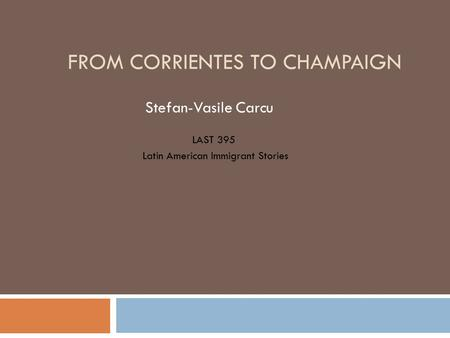 FROM CORRIENTES TO CHAMPAIGN Stefan-Vasile Carcu LAST 395 Latin American Immigrant Stories.