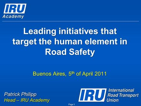 Leading initiatives that target the human element in Road Safety Buenos Aires, 5 th of April 2011 Page 1 Patrick Philipp Head – IRU Academy.