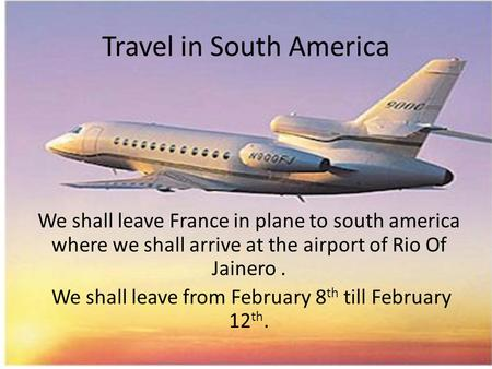 Travel in South America We shall leave France in plane to south america where we shall arrive at the airport of Rio Of Jainero. We shall leave from February.