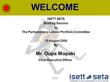 WELCOME Back ISETT SETA Briefing Session to The Parliamentary Labour Portfolio Committee 10 August 2004 By Mr. Oupa Mopaki Chief Executive Officer.