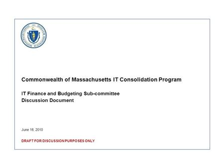 Commonwealth of Massachusetts IT Consolidation Program IT Finance and Budgeting Sub-committee Discussion Document June 16, 2010 DRAFT FOR DISCUSSION PURPOSES.