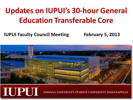 Updates on IUPUI's 30-hour General Education Transferable Core IUPUI Faculty Council MeetingFebruary 5, 2013.