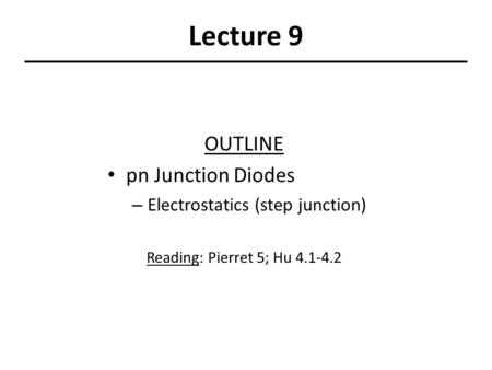Lecture 9 OUTLINE pn Junction Diodes – Electrostatics (step junction) Reading: Pierret 5; Hu 4.1-4.2.