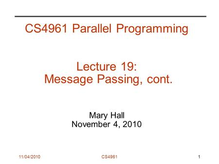 11/04/2010CS4961 CS4961 Parallel Programming Lecture 19: Message Passing, cont. Mary Hall November 4, 2010 1.