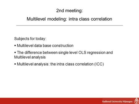 2nd meeting: Multilevel modeling: intra class correlation Subjects for today:  Multilevel data base construction  The difference between single level.