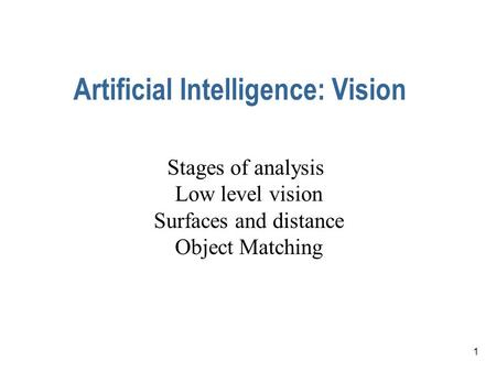 1 Artificial Intelligence: Vision Stages of analysis Low level vision Surfaces and distance Object Matching.